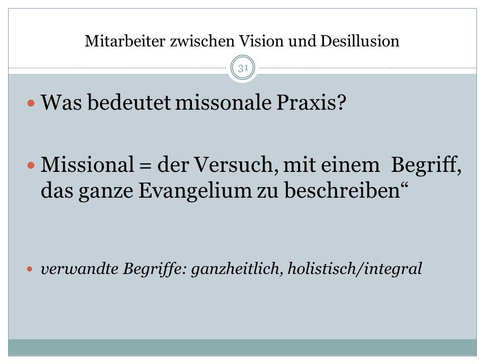 Mitarbeiter zwischen Vision und Desillusion Was bedeutet missonale Praxis? Missional = der Versuch, mit einem Begriff, das ganze Evangelium zu beschre