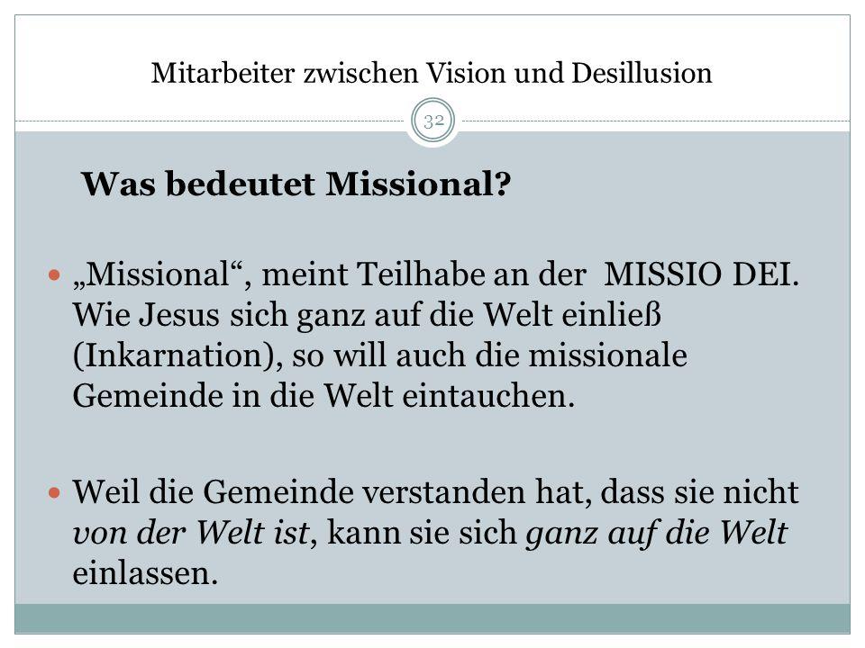 Mitarbeiter zwischen Vision und Desillusion Was bedeutet Missional? Missional, meint Teilhabe an der MISSIO DEI. Wie Jesus sich ganz auf die Welt einl