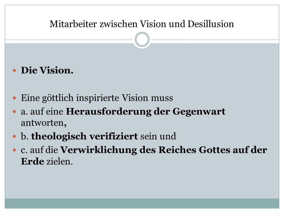 Mitarbeiter zwischen Vision und Desillusion Die Vision. Eine göttlich inspirierte Vision muss a. auf eine Herausforderung der Gegenwart antworten, b.