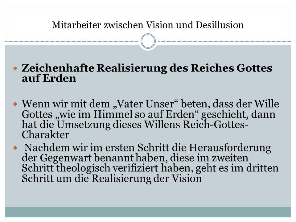 Mitarbeiter zwischen Vision und Desillusion Zeichenhafte Realisierung des Reiches Gottes auf Erden Wenn wir mit dem Vater Unser beten, dass der Wille