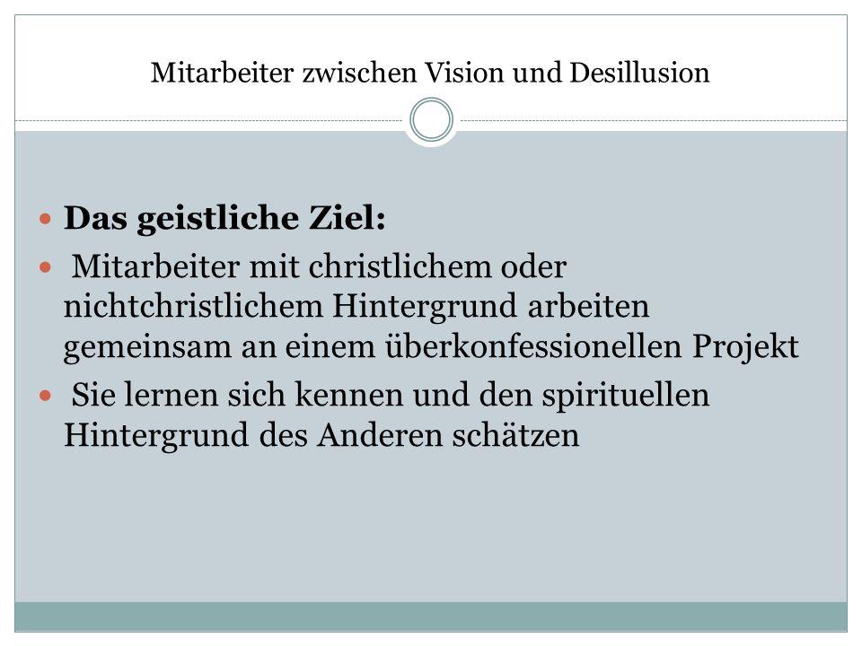 Mitarbeiter zwischen Vision und Desillusion Das geistliche Ziel: Mitarbeiter mit christlichem oder nichtchristlichem Hintergrund arbeiten gemeinsam an