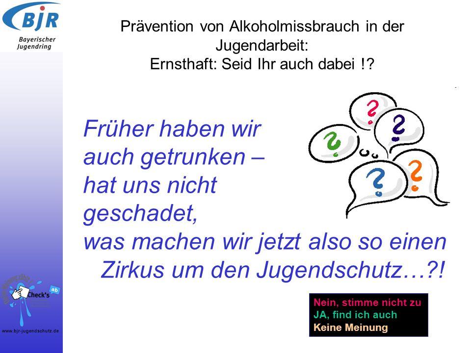 www.bjr-jugendschutz.de Prävention von Alkoholmissbrauch in der Jugendarbeit: Ernsthaft: Seid Ihr auch dabei !? Früher haben wir auch getrunken – hat