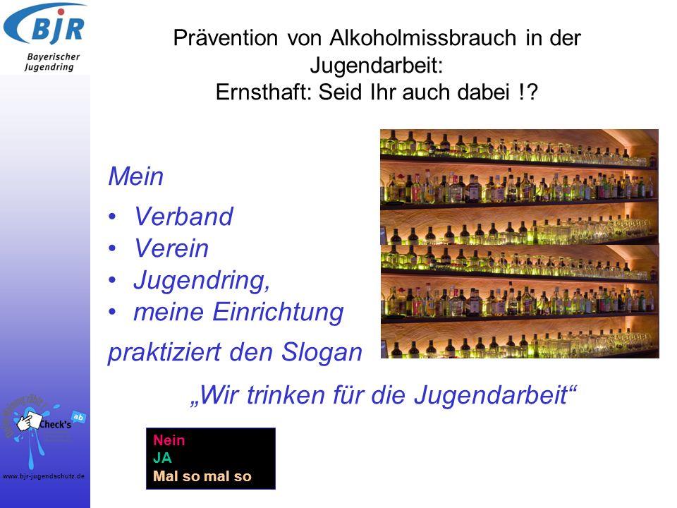 www.bjr-jugendschutz.de Prävention von Alkoholmissbrauch in der Jugendarbeit: Ernsthaft: Seid Ihr auch dabei !? Mein Verband Verein Jugendring, meine