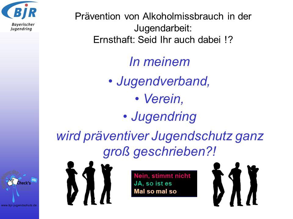 www.bjr-jugendschutz.de Prävention von Alkoholmissbrauch in der Jugendarbeit: Ernsthaft: Seid Ihr auch dabei !? Nein, stimmt nicht JA, so ist es Mal s