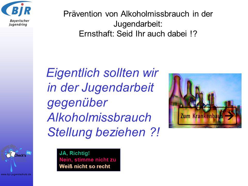 www.bjr-jugendschutz.de Prävention von Alkoholmissbrauch in der Jugendarbeit: Ernsthaft: Seid Ihr auch dabei !? Eigentlich sollten wir in der Jugendar