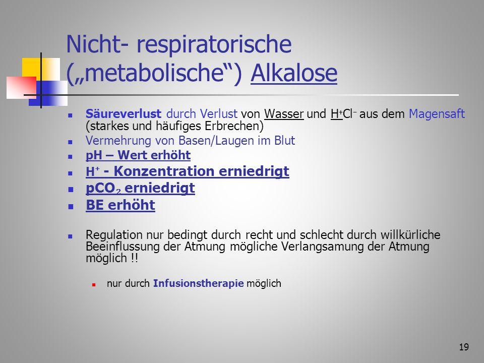 18 Nicht- respiratorische (metabolische) Azidose Überschuss von Säuren (akutes Nierenversagen, Schock) Mangel an Basen/Laugen pH Wert erniedrigt pCO e
