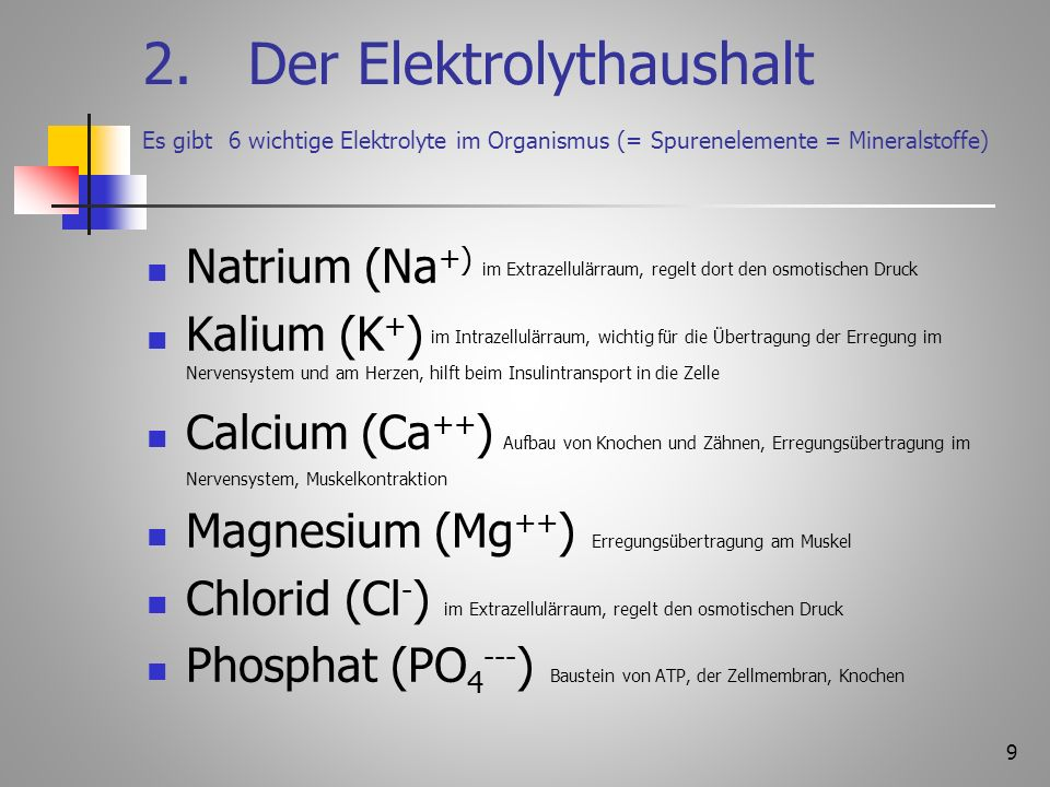 9 2.Der Elektrolythaushalt Es gibt 6 wichtige Elektrolyte im Organismus (= Spurenelemente = Mineralstoffe) Natrium (Na +) im Extrazellulärraum, regelt dort den osmotischen Druck Kalium (K + ) im Intrazellulärraum, wichtig für die Übertragung der Erregung im Nervensystem und am Herzen, hilft beim Insulintransport in die Zelle Calcium (Ca ++ ) Aufbau von Knochen und Zähnen, Erregungsübertragung im Nervensystem, Muskelkontraktion Magnesium (Mg ++ ) Erregungsübertragung am Muskel Chlorid (Cl - ) im Extrazellulärraum, regelt den osmotischen Druck Phosphat (PO 4 --- ) Baustein von ATP, der Zellmembran, Knochen