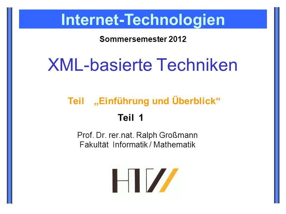 Prof. Dr. rer.nat. Ralph Großmann Fakultät Informatik / Mathematik Sommersemester 2012 Internet-Technologien XML-basierte Techniken Teil Einführung un