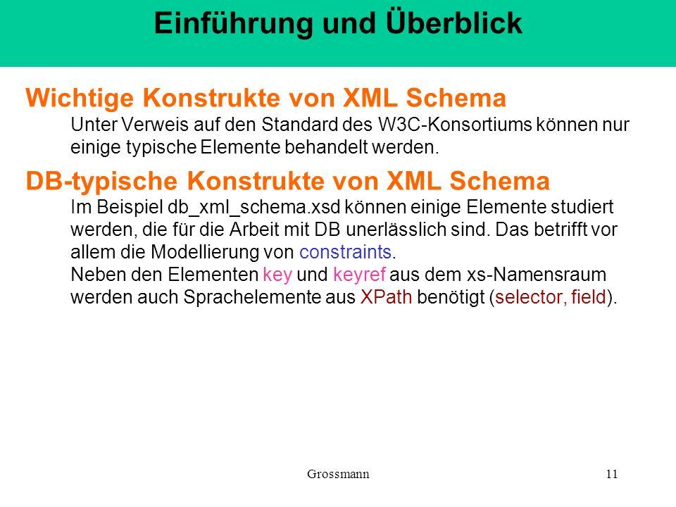 Grossmann11 Wichtige Konstrukte von XML Schema Unter Verweis auf den Standard des W3C-Konsortiums können nur einige typische Elemente behandelt werden