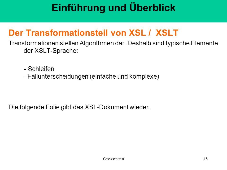 Grossmann18 Der Transformationsteil von XSL / XSLT Transformationen stellen Algorithmen dar. Deshalb sind typische Elemente der XSLT-Sprache: - Schlei