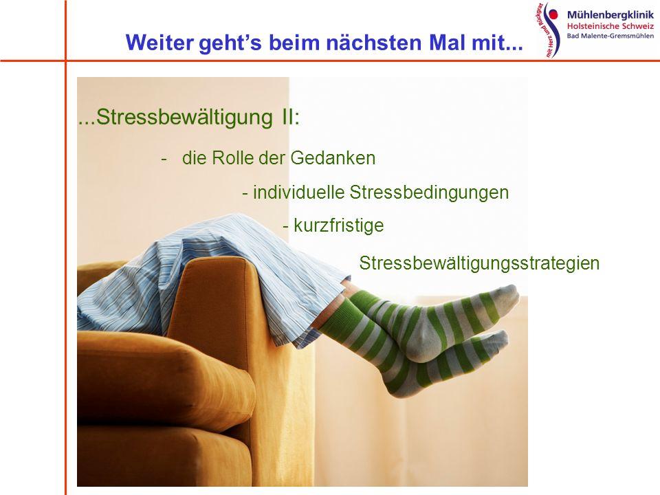 Weiter gehts beim nächsten Mal mit......Stressbewältigung II: - die Rolle der Gedanken - individuelle Stressbedingungen - kurzfristige Stressbewältigu