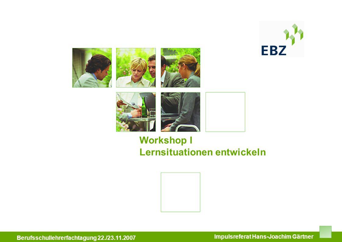 Workshop I Lernsituationen entwickeln Impulsreferat Hans-Joachim Gärtner Berufsschullehrerfachtagung 22./23.11.2007