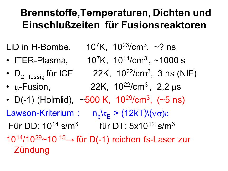 Brennstoffe,Temperaturen, Dichten und Einschlußzeiten für Fusionsreaktoren LiD in H-Bombe, 10 7 K, 10 23 /cm 3, ~? ns ITER-Plasma, 10 7 K, 10 14 /cm 3