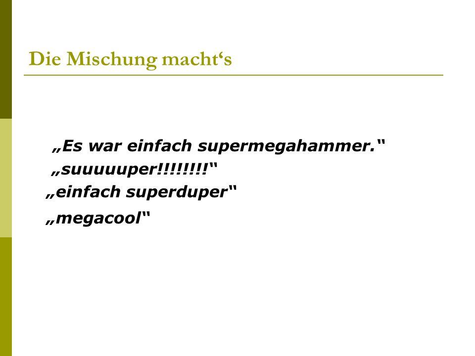 Die Mischung machts Es war einfach supermegahammer. suuuuuper!!!!!!!! einfach superduper megacool