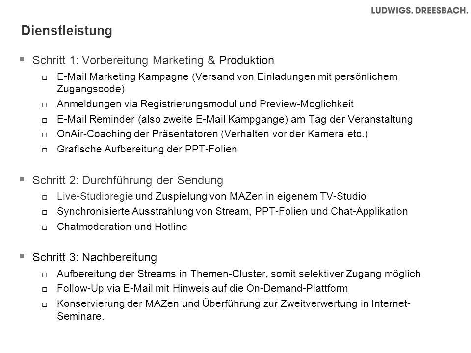 Dienstleistung Schritt 1: Vorbereitung Marketing & Produktion E-Mail Marketing Kampagne (Versand von Einladungen mit persönlichem Zugangscode) Anmeldungen via Registrierungsmodul und Preview-Möglichkeit E-Mail Reminder (also zweite E-Mail Kampgange) am Tag der Veranstaltung OnAir-Coaching der Präsentatoren (Verhalten vor der Kamera etc.) Grafische Aufbereitung der PPT-Folien Schritt 2: Durchführung der Sendung Live-Studioregie und Zuspielung von MAZen in eigenem TV-Studio Synchronisierte Ausstrahlung von Stream, PPT-Folien und Chat-Applikation Chatmoderation und Hotline Schritt 3: Nachbereitung Aufbereitung der Streams in Themen-Cluster, somit selektiver Zugang möglich Follow-Up via E-Mail mit Hinweis auf die On-Demand-Plattform Konservierung der MAZen und Überführung zur Zweitverwertung in Internet- Seminare.