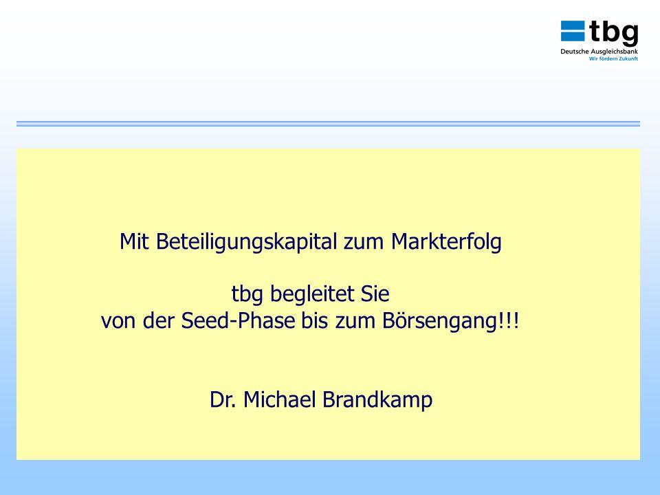 Mit Beteiligungskapital zum Markterfolg tbg begleitet Sie von der Seed-Phase bis zum Börsengang!!! Dr. Michael Brandkamp