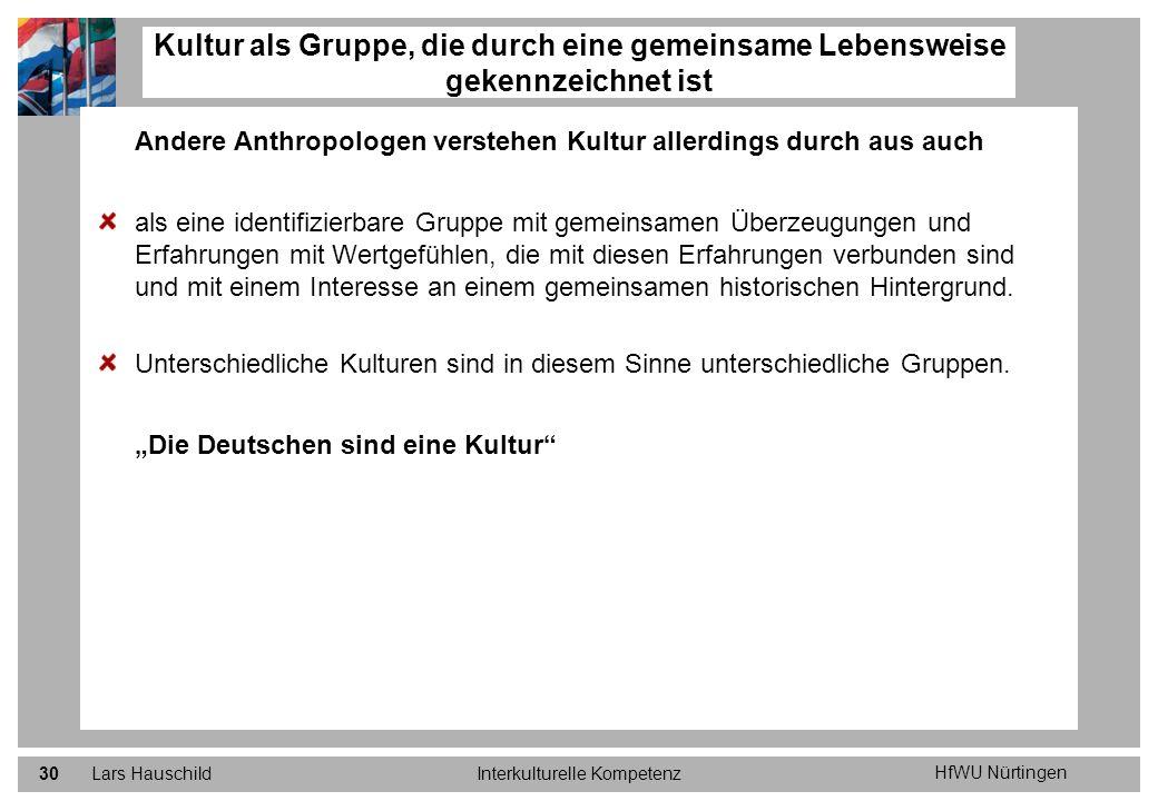 HfWU Nürtingen Lars HauschildInterkulturelle Kompetenz30 Andere Anthropologen verstehen Kultur allerdings durch aus auch als eine identifizierbare Gru