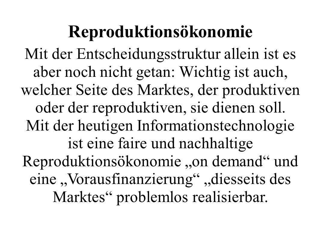 Reproduktionsökonomie Mit der Entscheidungsstruktur allein ist es aber noch nicht getan: Wichtig ist auch, welcher Seite des Marktes, der produktiven oder der reproduktiven, sie dienen soll.