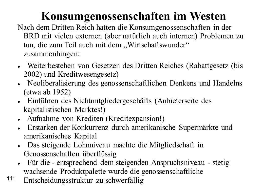 Konsumgenossenschaften im Westen Nach dem Dritten Reich hatten die Konsumgenossenschaften in der BRD mit vielen externen (aber natürlich auch internen) Problemen zu tun, die zum Teil auch mit dem Wirtschaftswunder zusammenhingen: Weiterbestehen von Gesetzen des Dritten Reiches (Rabattgesetz (bis 2002) und Kreditwesengesetz) Neoliberalisierung des genossenschaftlichen Denkens und Handelns (etwa ab 1952) Einführen des Nichtmitgliedergeschäfts (Anbieterseite des kapitalistischen Marktes!) Aufnahme von Krediten (Kreditexpansion!) Erstarken der Konkurrenz durch amerikanische Supermärkte und amerikanisches Kapital Das steigende Lohnniveau machte die Mitgliedschaft in Genossenschaften überflüssig Für die - entsprechend dem steigenden Anspruchsniveau - stetig wachsende Produktpalette wurde die genossenschaftliche Entscheidungsstruktur zu schwerfällig 111