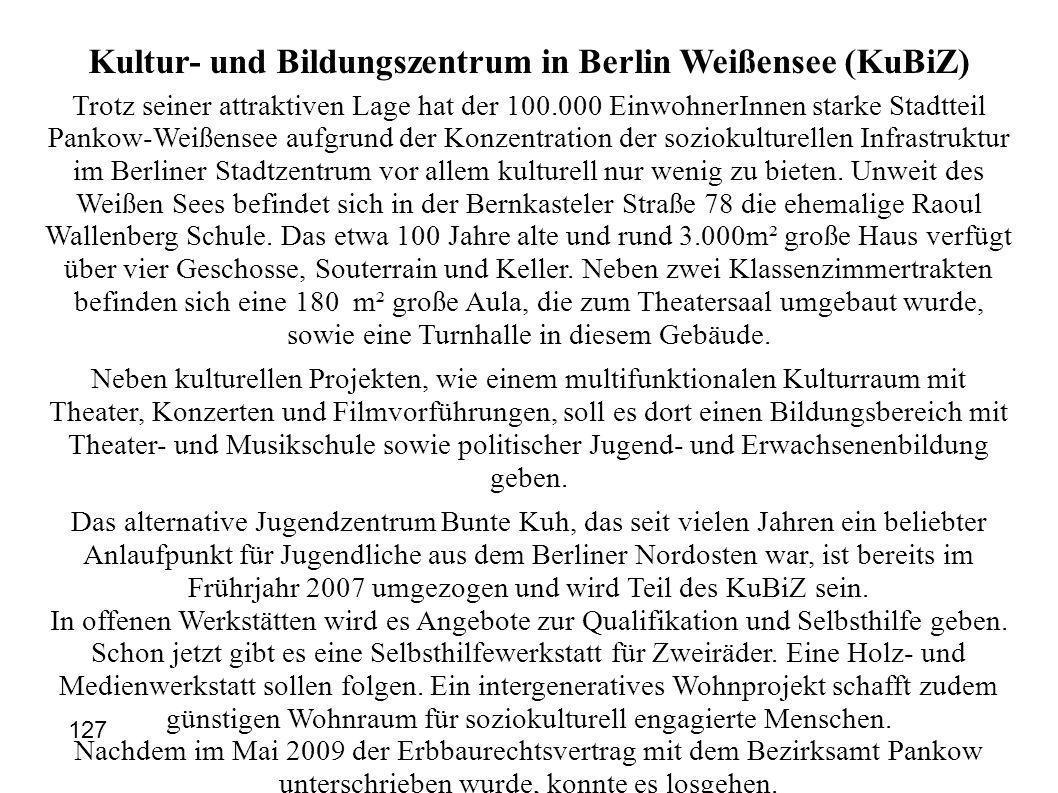 Kultur- und Bildungszentrum in Berlin Weißensee (KuBiZ) Trotz seiner attraktiven Lage hat der 100.000 EinwohnerInnen starke Stadtteil Pankow-Weißensee aufgrund der Konzentration der soziokulturellen Infrastruktur im Berliner Stadtzentrum vor allem kulturell nur wenig zu bieten.