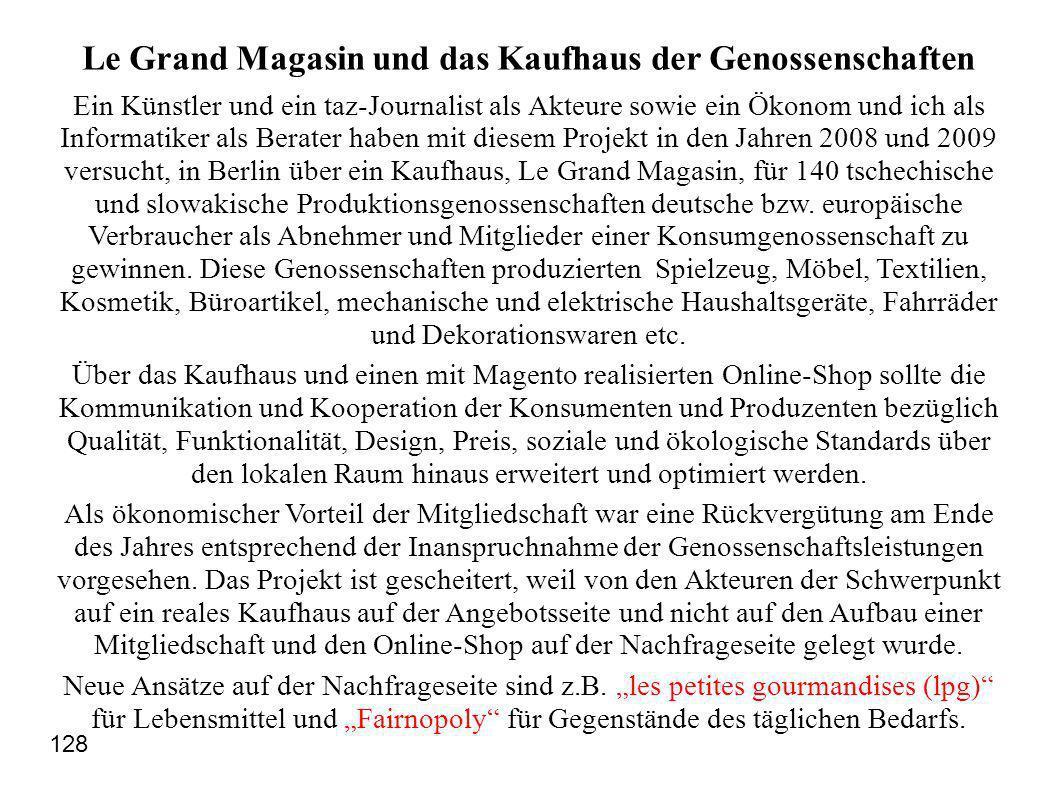 Le Grand Magasin und das Kaufhaus der Genossenschaften Ein Künstler und ein taz-Journalist als Akteure sowie ein Ökonom und ich als Informatiker als Berater haben mit diesem Projekt in den Jahren 2008 und 2009 versucht, in Berlin über ein Kaufhaus, Le Grand Magasin, für 140 tschechische und slowakische Produktionsgenossenschaften deutsche bzw.