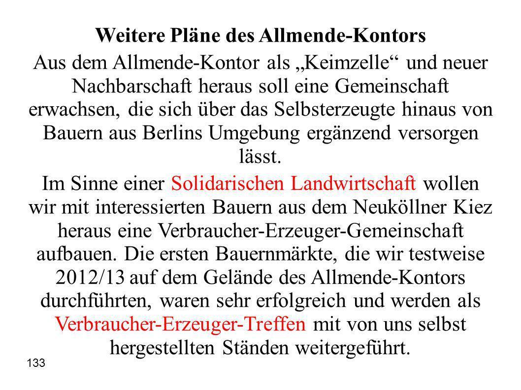 Weitere Pläne des Allmende-Kontors Aus dem Allmende-Kontor als Keimzelle und neuer Nachbarschaft heraus soll eine Gemeinschaft erwachsen, die sich über das Selbsterzeugte hinaus von Bauern aus Berlins Umgebung ergänzend versorgen lässt.