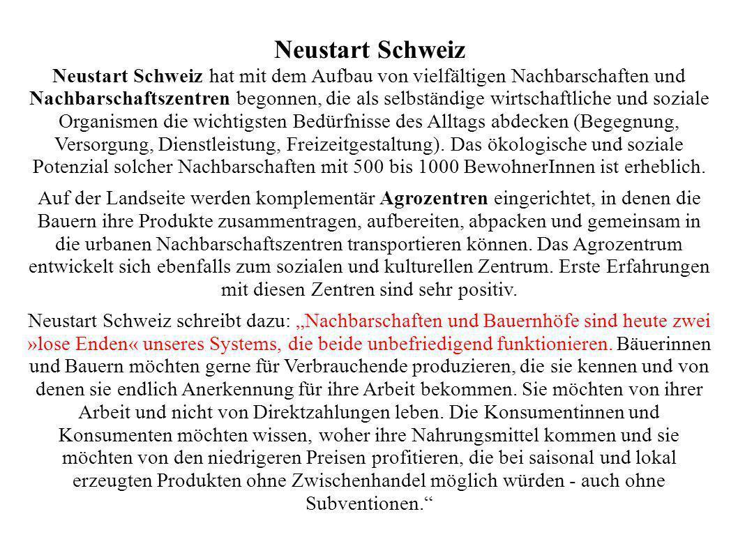 Neustart Schweiz Neustart Schweiz hat mit dem Aufbau von vielfältigen Nachbarschaften und Nachbarschaftszentren begonnen, die als selbständige wirtschaftliche und soziale Organismen die wichtigsten Bedürfnisse des Alltags abdecken (Begegnung, Versorgung, Dienstleistung, Freizeitgestaltung).