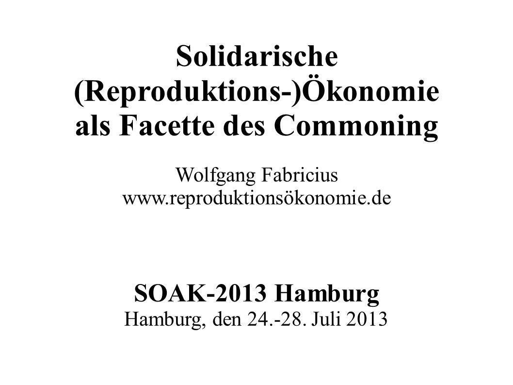 Solidarische (Reproduktions-)Ökonomie als Facette des Commoning Wolfgang Fabricius www.reproduktionsökonomie.de SOAK-2013 Hamburg Hamburg, den 24.-28.