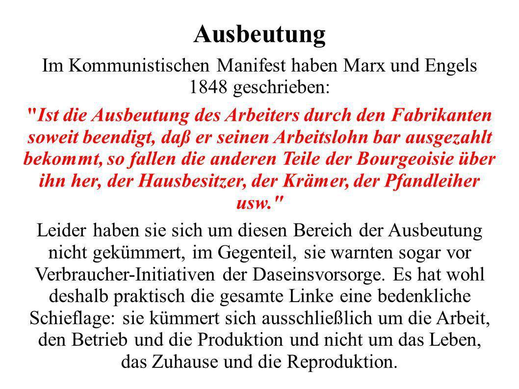 Ausbeutung Im Kommunistischen Manifest haben Marx und Engels 1848 geschrieben: Ist die Ausbeutung des Arbeiters durch den Fabrikanten soweit beendigt, daß er seinen Arbeitslohn bar ausgezahlt bekommt, so fallen die anderen Teile der Bourgeoisie über ihn her, der Hausbesitzer, der Krämer, der Pfandleiher usw. Leider haben sie sich um diesen Bereich der Ausbeutung nicht gekümmert, im Gegenteil, sie warnten sogar vor Verbraucher-Initiativen der Daseinsvorsorge.