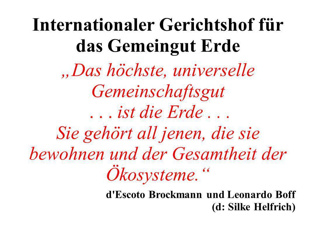 Internationaler Gerichtshof für das Gemeingut Erde Das höchste, universelle Gemeinschaftsgut... ist die Erde... Sie gehört all jenen, die sie bewohnen