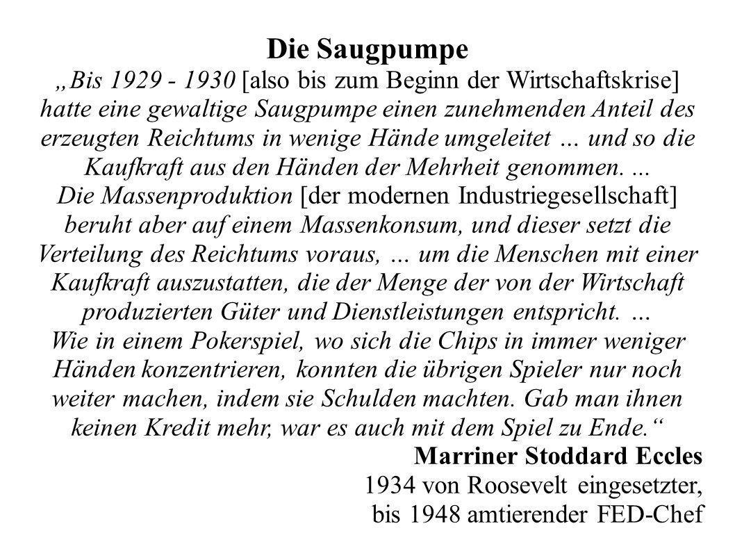 Die Saugpumpe Bis 1929 - 1930 [also bis zum Beginn der Wirtschaftskrise] hatte eine gewaltige Saugpumpe einen zunehmenden Anteil des erzeugten Reichtums in wenige Hände umgeleitet … und so die Kaufkraft aus den Händen der Mehrheit genommen....