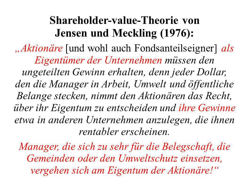 Shareholder-value-Theorie von Jensen und Meckling (1976): Aktionäre [und wohl auch Fondsanteilseigner] als Eigentümer der Unternehmen müssen den ungeteilten Gewinn erhalten, denn jeder Dollar, den die Manager in Arbeit, Umwelt und öffentliche Belange stecken, nimmt den Aktionären das Recht, über ihr Eigentum zu entscheiden und ihre Gewinne etwa in anderen Unternehmen anzulegen, die ihnen rentabler erscheinen.