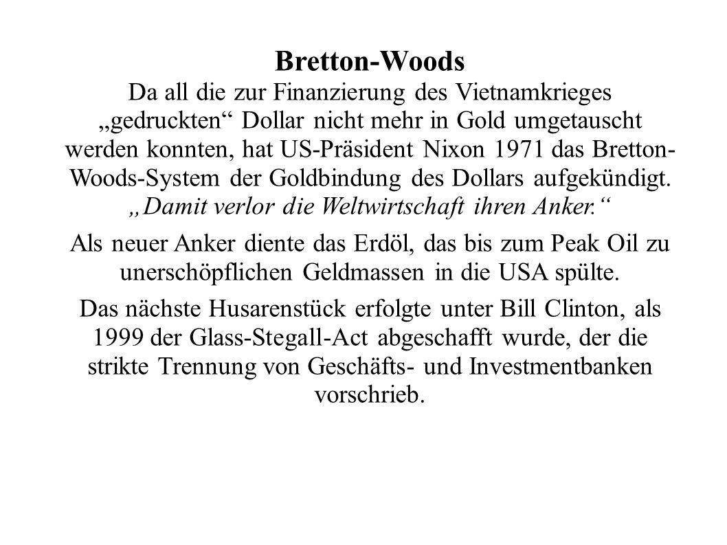 Bretton-Woods Da all die zur Finanzierung des Vietnamkrieges gedruckten Dollar nicht mehr in Gold umgetauscht werden konnten, hat US-Präsident Nixon 1971 das Bretton- Woods-System der Goldbindung des Dollars aufgekündigt.