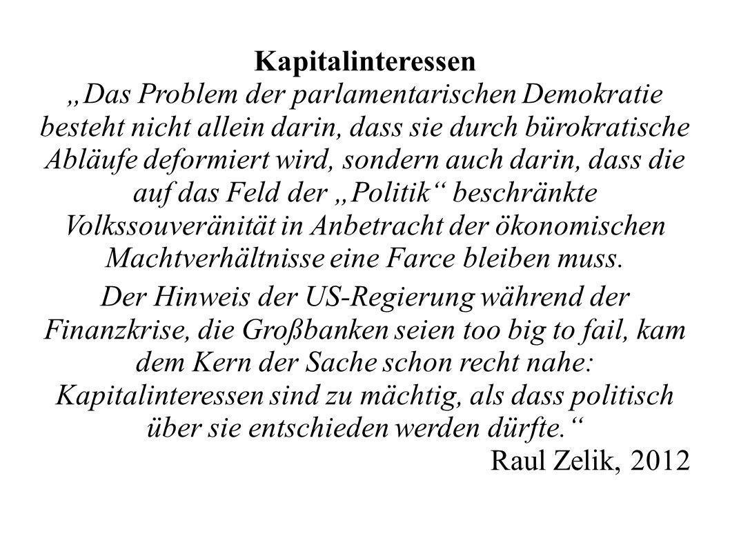 Kapitalinteressen Das Problem der parlamentarischen Demokratie besteht nicht allein darin, dass sie durch bürokratische Abläufe deformiert wird, sondern auch darin, dass die auf das Feld der Politik beschränkte Volkssouveränität in Anbetracht der ökonomischen Machtverhältnisse eine Farce bleiben muss.