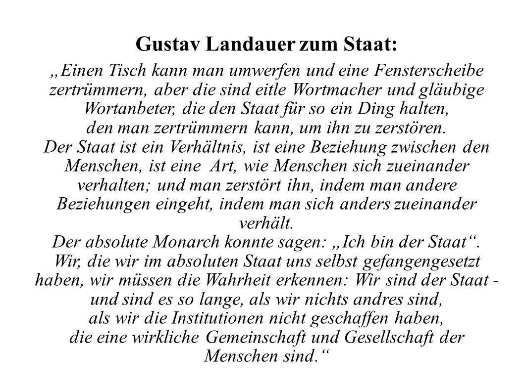 Gustav Landauer zum Staat: Einen Tisch kann man umwerfen und eine Fensterscheibe zertrümmern, aber die sind eitle Wortmacher und gläubige Wortanbeter, die den Staat für so ein Ding halten, den man zertrümmern kann, um ihn zu zerstören.