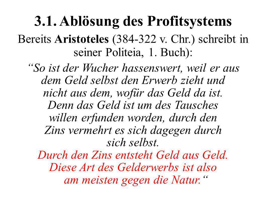 3.1. Ablösung des Profitsystems Bereits Aristoteles (384-322 v. Chr.) schreibt in seiner Politeia, 1. Buch): So ist der Wucher hassenswert, weil er au