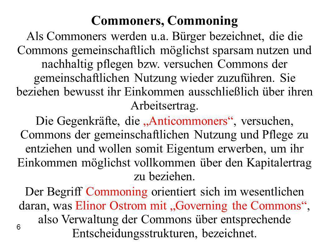 Commoning und Anticommoning Die Commoners, die Commons gemeinschaftlich nutzen und pflegen wollen und sich über ihren Arbeitsertrag ernähren, wurden und werden von Anticommoners, die Commons nur persönlich und exklusiv als ihr Eigentum beanspruchen und ihr Einkommen über Kapitalertrag beziehen, also ein Anticommoning betreiben, be- und verdrängt.