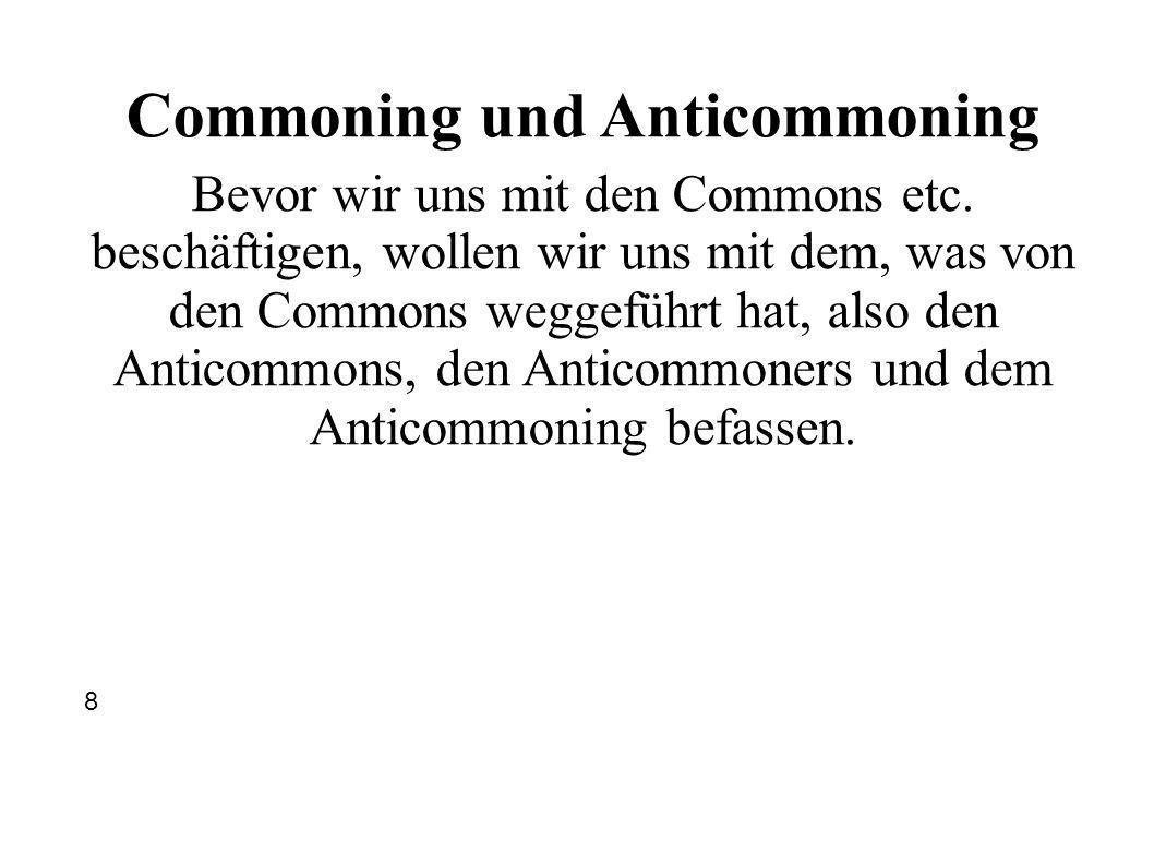 Commoning und Anticommoning Bevor wir uns mit den Commons etc. beschäftigen, wollen wir uns mit dem, was von den Commons weggeführt hat, also den Anti