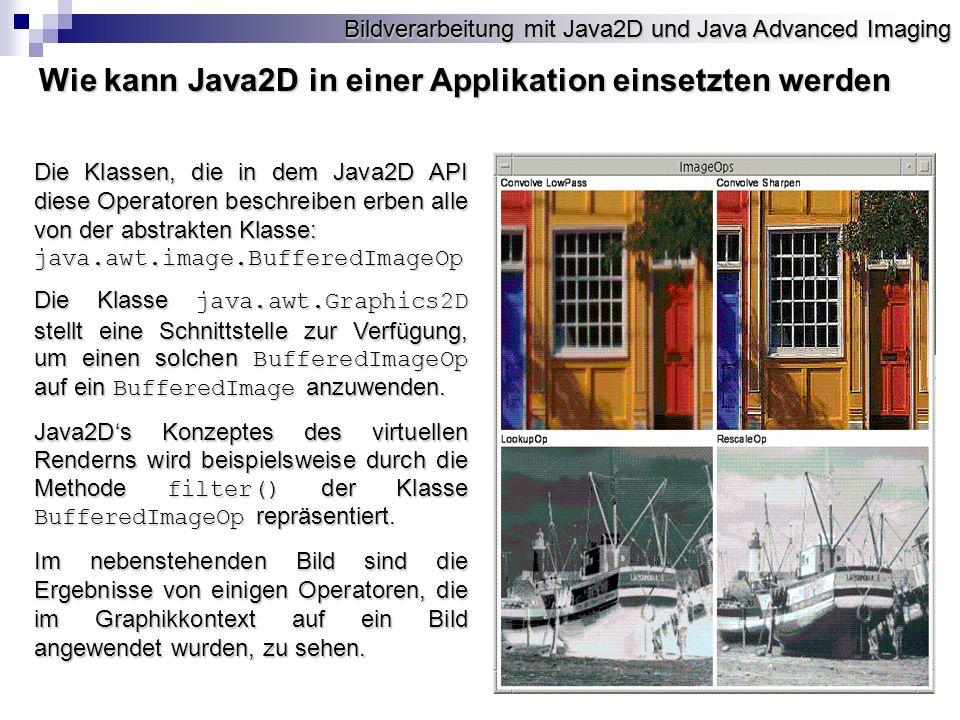 Bildverarbeitung mit Java2D und Java Advanced Imaging Die Klassen, die in dem Java2D API diese Operatoren beschreiben erben alle von der abstrakten Klasse: java.awt.image.BufferedImageOp Die Klasse java.awt.Graphics2D stellt eine Schnittstelle zur Verfügung, um einen solchen BufferedImageOp auf ein BufferedImage anzuwenden.