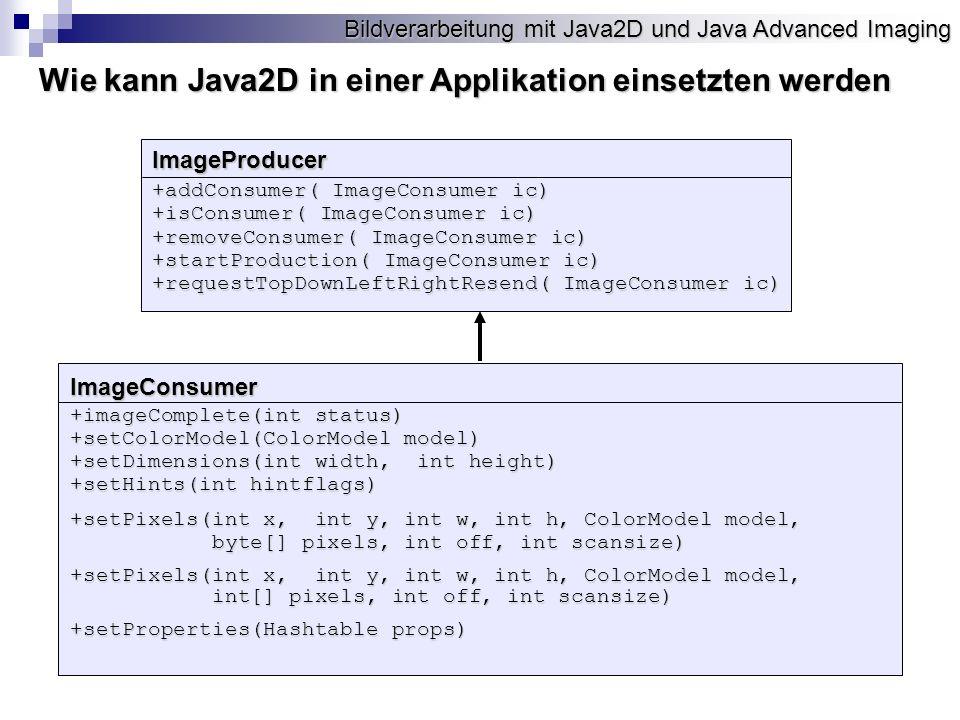 Bildverarbeitung mit Java2D und Java Advanced Imaging Wie kann Java2D in einer Applikation einsetzten werden ImageProducer +addConsumer( ImageConsumer ic) +isConsumer( ImageConsumer ic) +removeConsumer( ImageConsumer ic) +startProduction( ImageConsumer ic) +requestTopDownLeftRightResend( ImageConsumer ic) ImageConsumer +imageComplete(int status) +setColorModel(ColorModel model) +setDimensions(int width, int height) +setHints(int hintflags) +setPixels(int x, int y, int w, int h, ColorModel model, byte[] pixels, int off, int scansize) byte[] pixels, int off, int scansize) +setPixels(int x, int y, int w, int h, ColorModel model, int[] pixels, int off, int scansize) int[] pixels, int off, int scansize) +setProperties(Hashtable props)