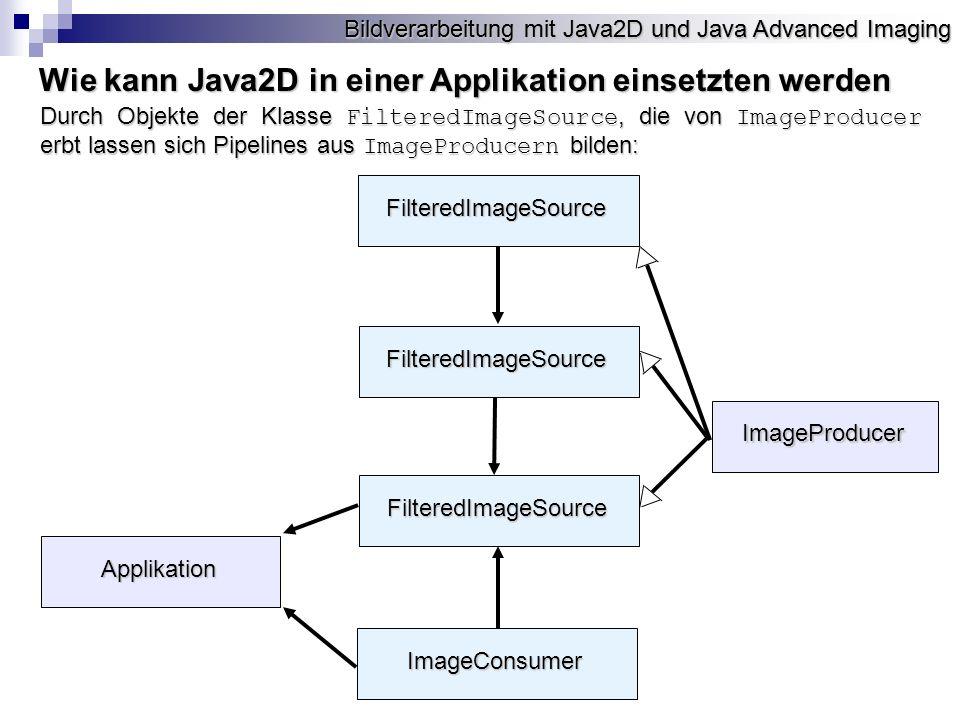 Bildverarbeitung mit Java2D und Java Advanced Imaging ImageProducer FilteredImageSource ImageConsumer FilteredImageSource FilteredImageSource Applikation Durch Objekte der Klasse FilteredImageSource, die von ImageProducer erbt lassen sich Pipelines aus ImageProducern bilden: Wie kann Java2D in einer Applikation einsetzten werden