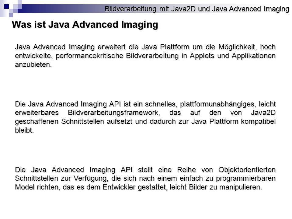 Bildverarbeitung mit Java2D und Java Advanced Imaging Was ist Java Advanced Imaging Java Advanced Imaging erweitert die Java Plattform um die Möglichkeit, hoch entwickelte, performancekritische Bildverarbeitung in Applets und Applikationen anzubieten.