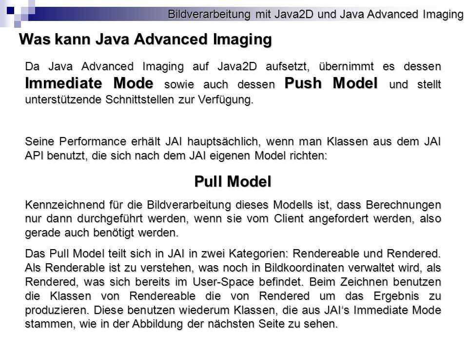 Bildverarbeitung mit Java2D und Java Advanced Imaging Was kann Java Advanced Imaging Da Java Advanced Imaging auf Java2D aufsetzt, übernimmt es dessen Immediate Mode sowie auch dessen Push Model und stellt unterstützende Schnittstellen zur Verfügung.