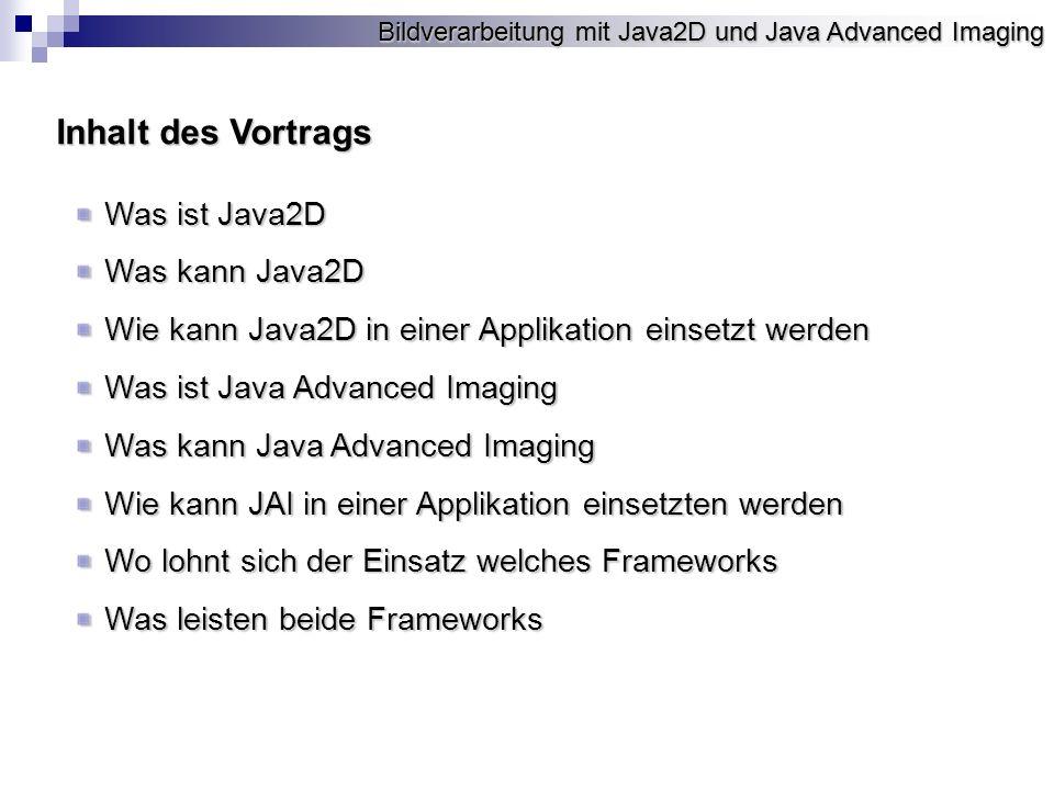 Bildverarbeitung mit Java2D und Java Advanced Imaging Java2D Framework für geräte- und auflösungsun-abhängige Grafik und Bilddarstellung Java2D API zusätzlich zum Anlegen, Verwalten und Manipulieren von Bildern und Grafikenzusätzlich zum Anlegen, Verwalten und Manipulieren von Bildern und Grafiken Ist im JDK API seit der Version 1.2 enthalten.Ist im JDK API seit der Version 1.2 enthalten.
