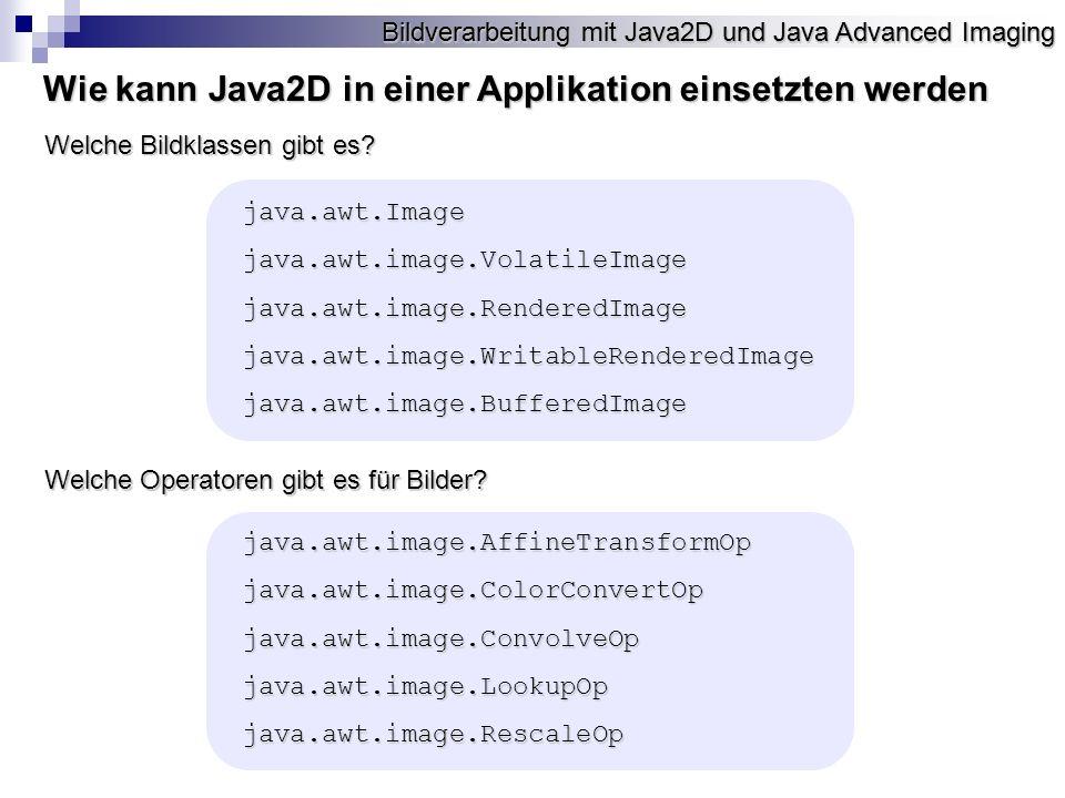 Bildverarbeitung mit Java2D und Java Advanced Imaging OpImage Operationsbeschreibung Wie kann man JAI in einer Applikation einsetzten RenderableOp Operationsparameter RenderableOp Operationsparameter RenderableOp Operationsparameter Bildquelle Graphics2D RenderedOp Operationsparameter RenderedOp Operationsparameter RenderedOp Operationsparameter OpImage Operationsbeschreibung