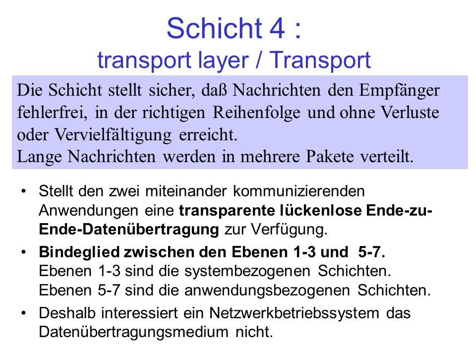 Schicht 4 : transport layer / Transport Stellt den zwei miteinander kommunizierenden Anwendungen eine transparente lückenlose Ende-zu- Ende-Datenübert