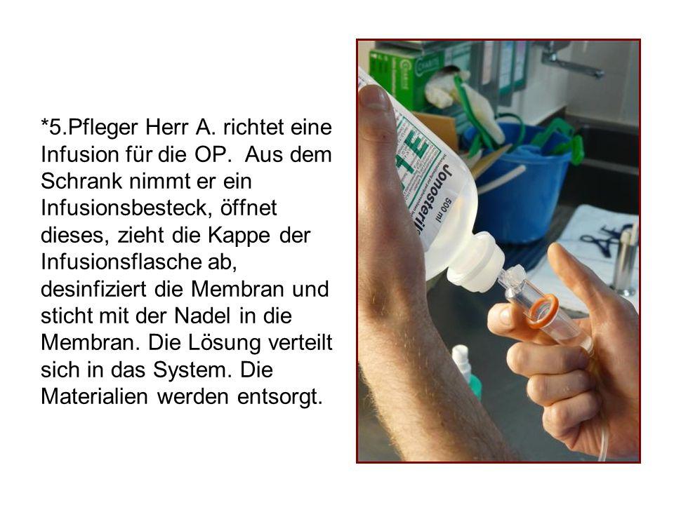 *5.Pfleger Herr A. richtet eine Infusion für die OP. Aus dem Schrank nimmt er ein Infusionsbesteck, öffnet dieses, zieht die Kappe der Infusionsflasch