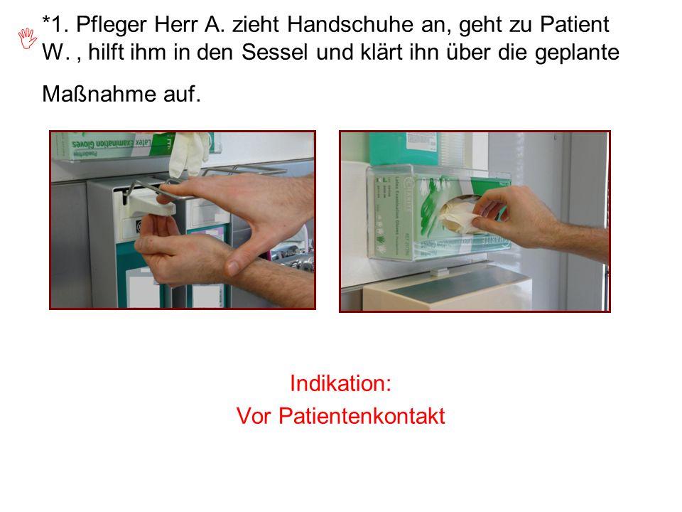 *1. Pfleger Herr A. zieht Handschuhe an, geht zu Patient W., hilft ihm in den Sessel und klärt ihn über die geplante Maßnahme auf. Indikation: Vor Pat
