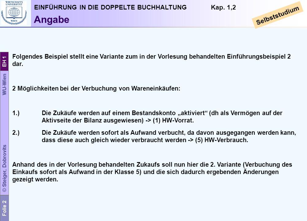Folie 2 © Steiger, Dobrovits WU-Wien EH 1 EINFÜHRUNG IN DIE DOPPELTE BUCHHALTUNG Kap. 1,2 Selbststudium Angabe Folgendes Beispiel stellt eine Variante