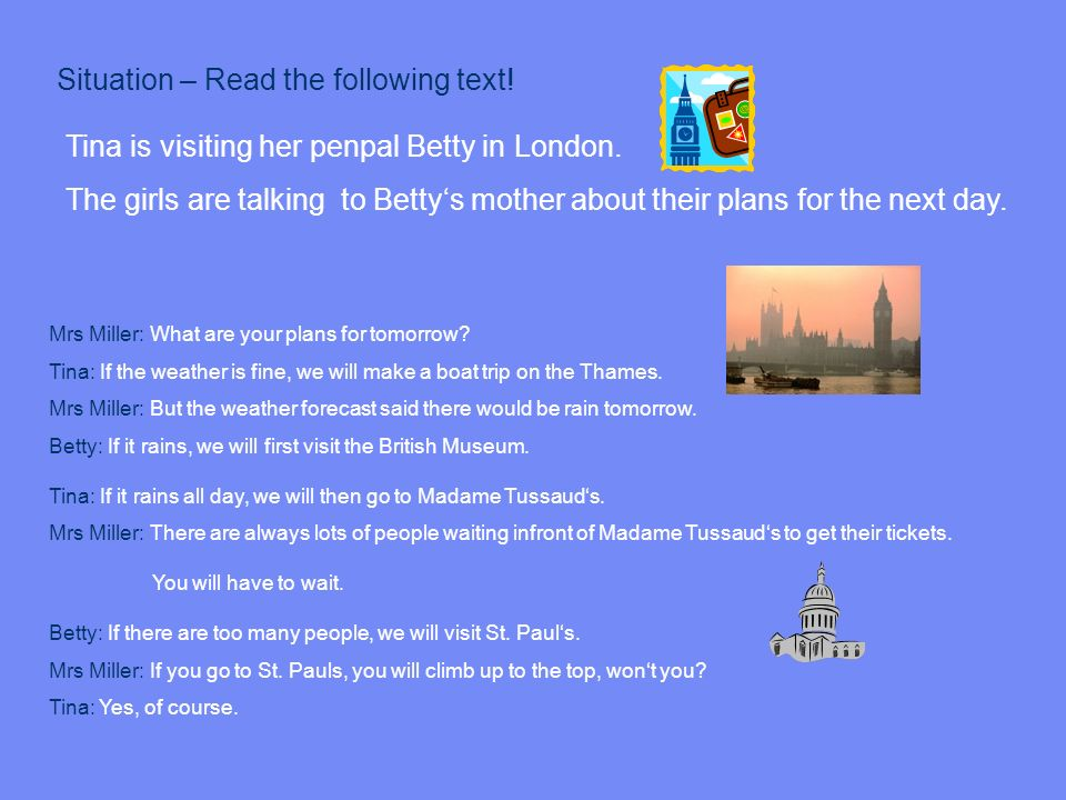 Tina is visiting her penpal Betty in London. The girls are talking to Bettys mother about their plans for the next day. Situation – Read the following